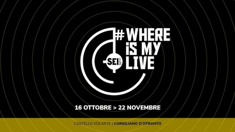 Vernissage • Mostra Where is my live • SEI Festival 16 ottobre al 22 novembre 2020 a Corigliano D'Ontranto
